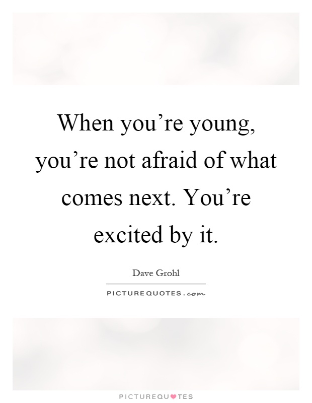 When you're young, you're not afraid of what comes next. You're excited by it Picture Quote #1