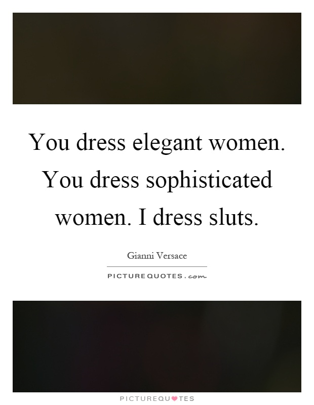 You dress elegant women. You dress sophisticated women. I ...