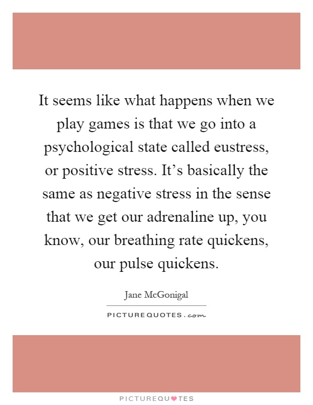 It seems like what happens when we play games is that we go into a psychological state called eustress, or positive stress. It's basically the same as negative stress in the sense that we get our adrenaline up, you know, our breathing rate quickens, our pulse quickens Picture Quote #1