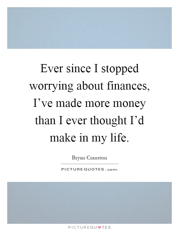 Ever since I stopped worrying about finances, I've made more money than I ever thought I'd make in my life Picture Quote #1