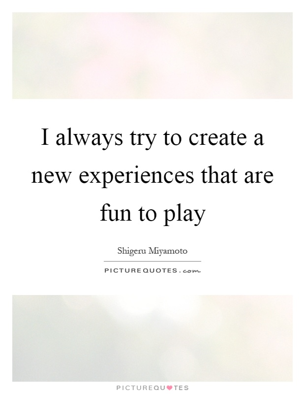 I always try to create a new experiences that are fun to play Picture Quote #1