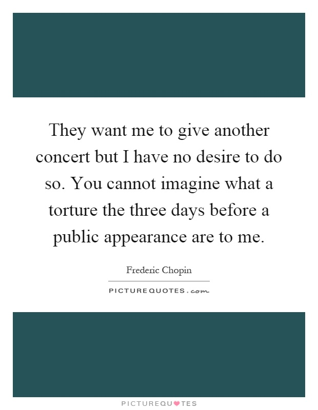 They want me to give another concert but I have no desire to do so. You cannot imagine what a torture the three days before a public appearance are to me Picture Quote #1