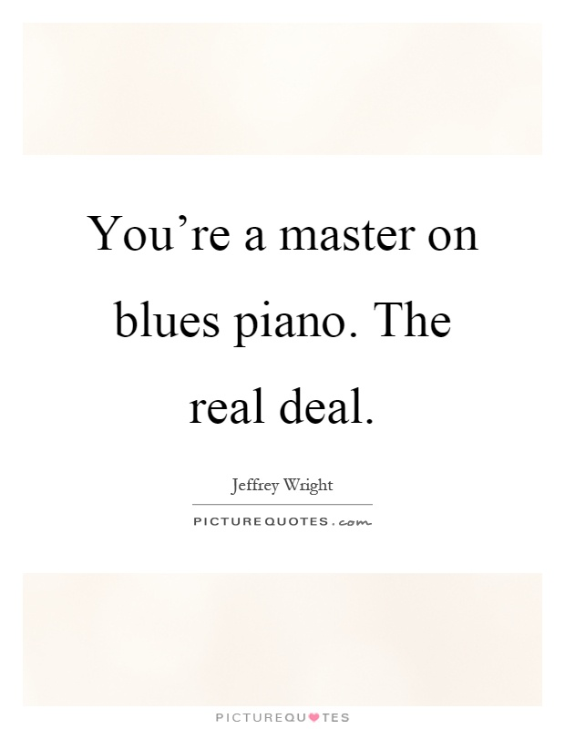 You're a master on blues piano. The real deal Picture Quote #1