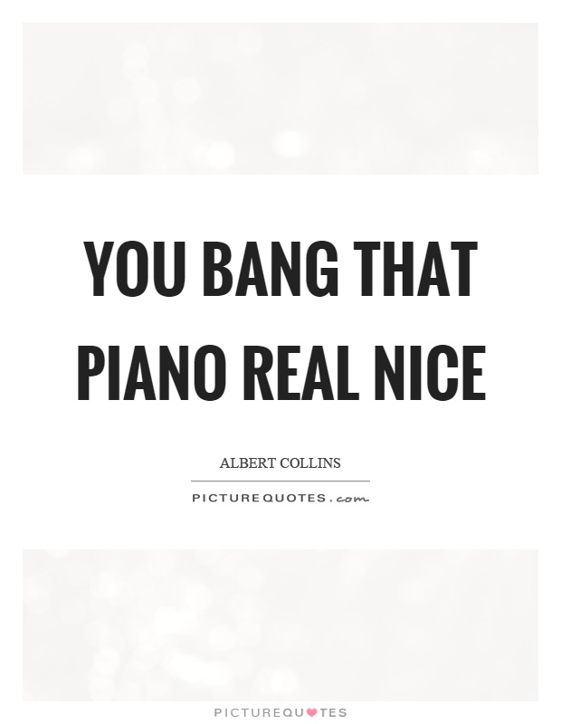 You bang that piano real nice Picture Quote #1