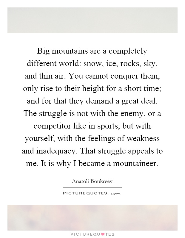Big mountains are a completely different world: snow, ice, rocks, sky, and thin air. You cannot conquer them, only rise to their height for a short time; and for that they demand a great deal. The struggle is not with the enemy, or a competitor like in sports, but with yourself, with the feelings of weakness and inadequacy. That struggle appeals to me. It is why I became a mountaineer Picture Quote #1