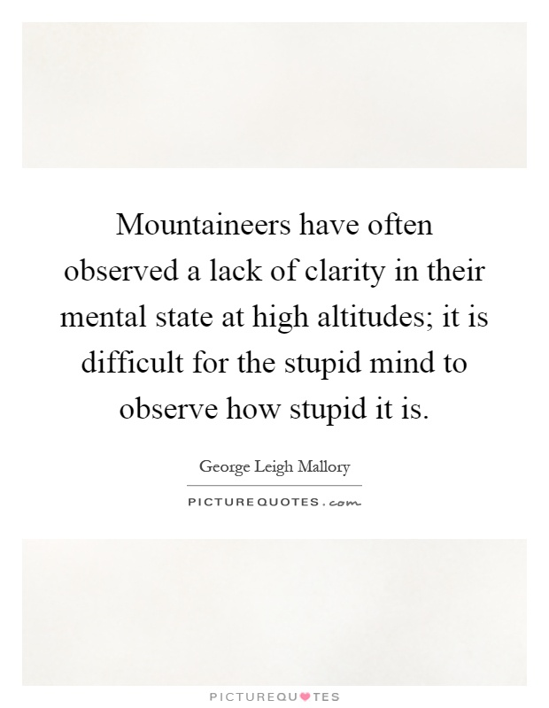 Mountaineers have often observed a lack of clarity in their mental state at high altitudes; it is difficult for the stupid mind to observe how stupid it is Picture Quote #1