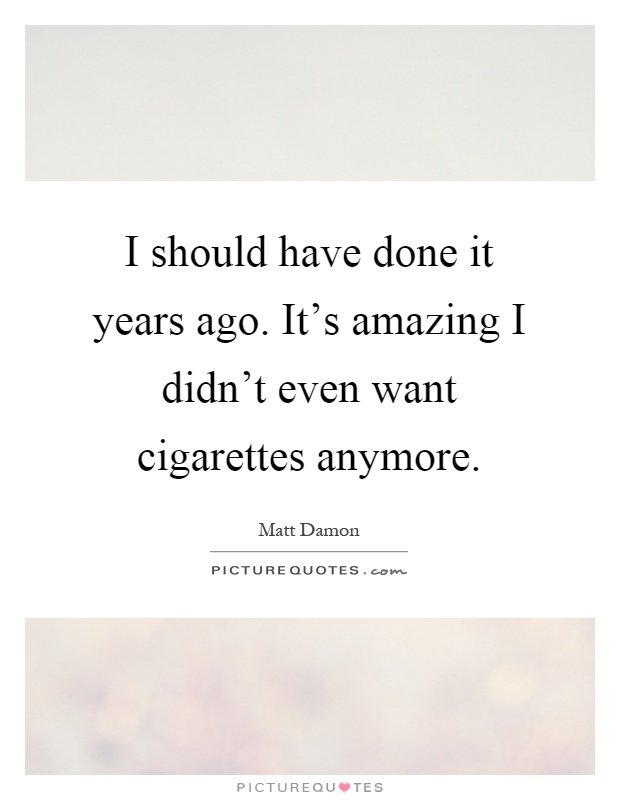 I should have done it years ago. It's amazing I didn't even want cigarettes anymore Picture Quote #1