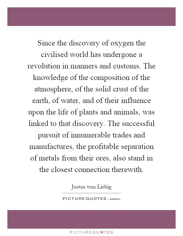 Since the discovery of oxygen the civilised world has undergone a revolution in manners and customs. The knowledge of the composition of the atmosphere, of the solid crust of the earth, of water, and of their influence upon the life of plants and animals, was linked to that discovery. The successful pursuit of innumerable trades and manufactures, the profitable separation of metals from their ores, also stand in the closest connection therewith Picture Quote #1
