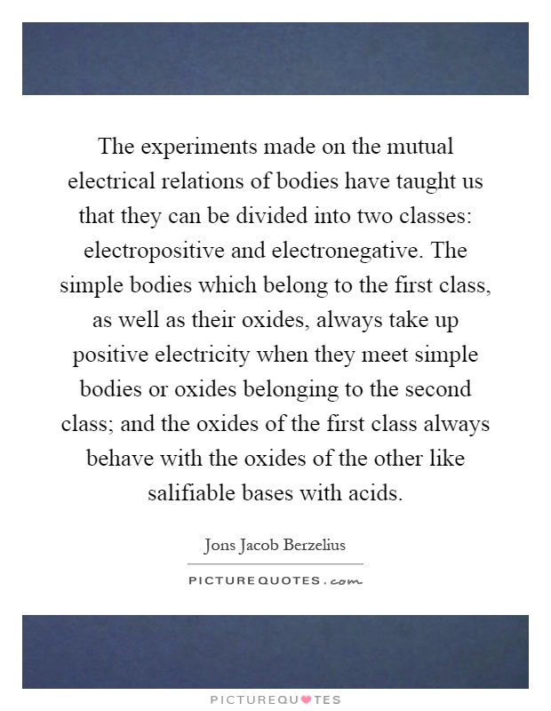 The experiments made on the mutual electrical relations of bodies have taught us that they can be divided into two classes: electropositive and electronegative. The simple bodies which belong to the first class, as well as their oxides, always take up positive electricity when they meet simple bodies or oxides belonging to the second class; and the oxides of the first class always behave with the oxides of the other like salifiable bases with acids Picture Quote #1