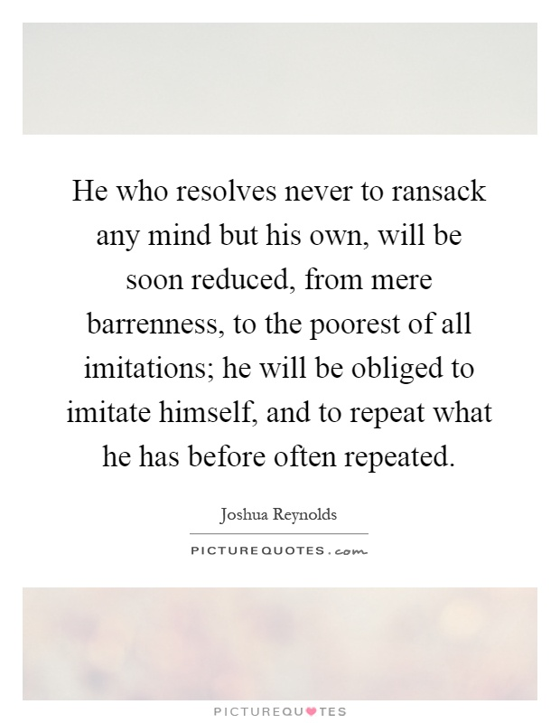 He who resolves never to ransack any mind but his own, will be soon reduced, from mere barrenness, to the poorest of all imitations; he will be obliged to imitate himself, and to repeat what he has before often repeated Picture Quote #1