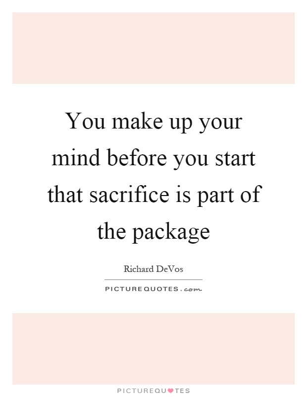 You make up your mind before you start that sacrifice is part of the package Picture Quote #1