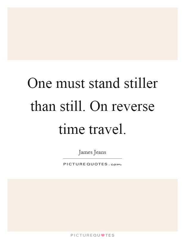 One must stand stiller than still. On reverse time travel Picture Quote #1