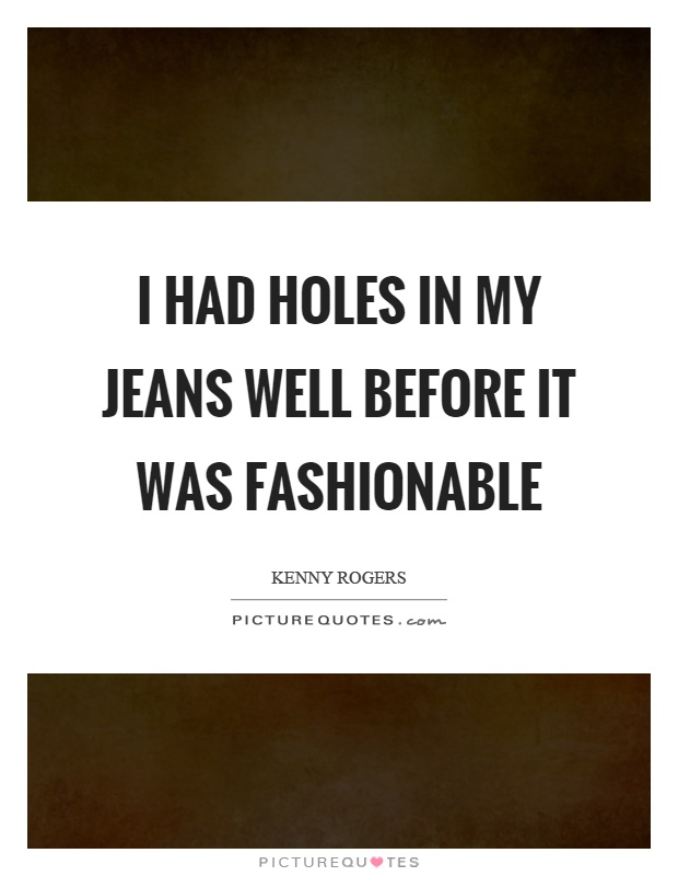 I had holes in my jeans well before it was fashionable Picture Quote #1