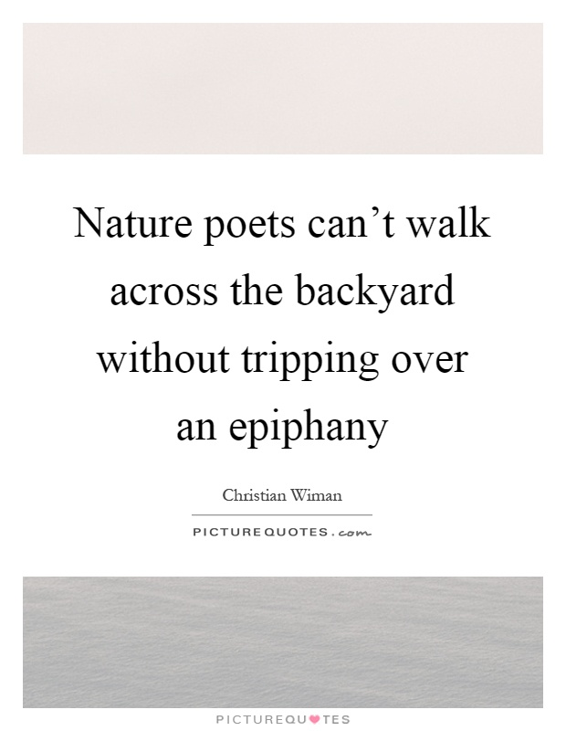 Nature poets can't walk across the backyard without tripping over an epiphany Picture Quote #1
