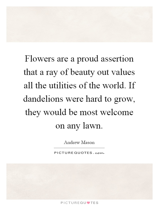 Flowers are a proud assertion that a ray of beauty out values all the utilities of the world. If dandelions were hard to grow, they would be most welcome on any lawn Picture Quote #1
