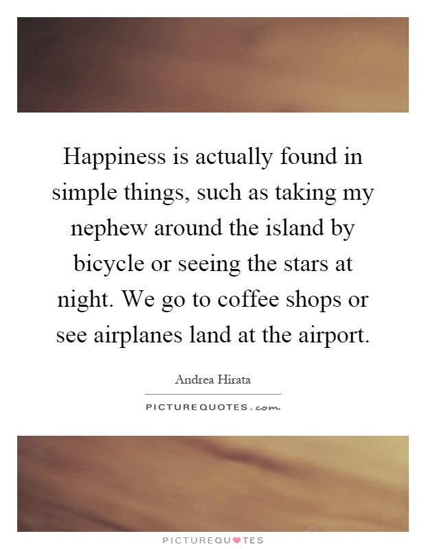Happiness is actually found in simple things, such as taking my nephew around the island by bicycle or seeing the stars at night. We go to coffee shops or see airplanes land at the airport Picture Quote #1