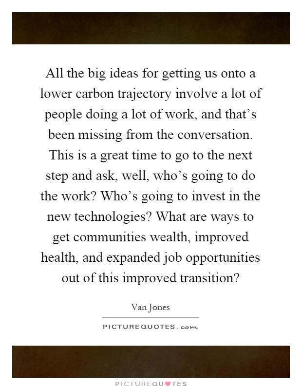 All the big ideas for getting us onto a lower carbon trajectory involve a lot of people doing a lot of work, and that's been missing from the conversation. This is a great time to go to the next step and ask, well, who's going to do the work? Who's going to invest in the new technologies? What are ways to get communities wealth, improved health, and expanded job opportunities out of this improved transition? Picture Quote #1