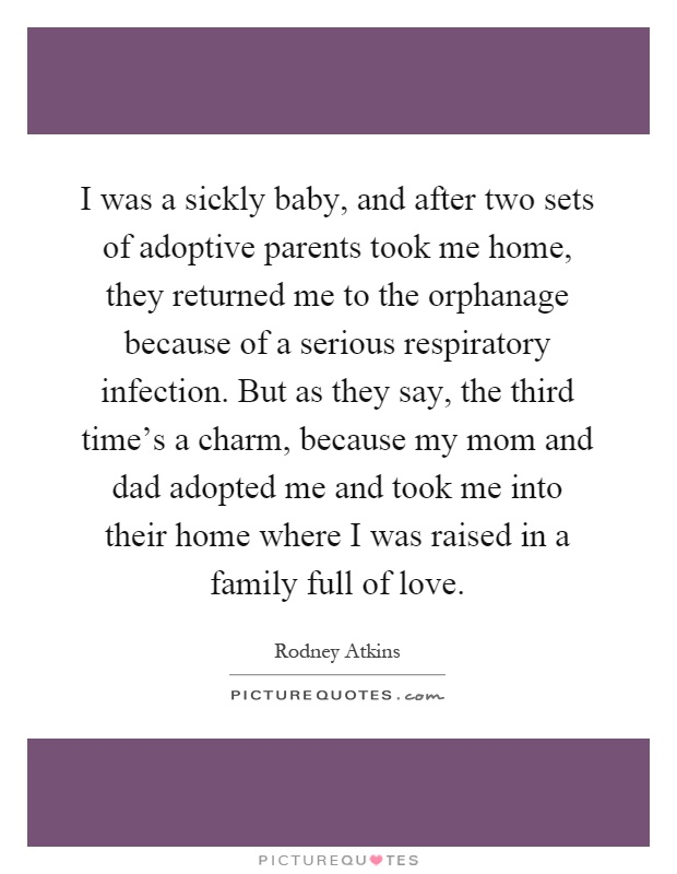 I was a sickly baby, and after two sets of adoptive parents took me home, they returned me to the orphanage because of a serious respiratory infection. But as they say, the third time's a charm, because my mom and dad adopted me and took me into their home where I was raised in a family full of love Picture Quote #1