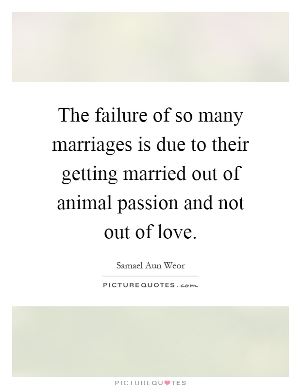 The failure of so many marriages is due to their getting married out of animal passion and not out of love Picture Quote #1