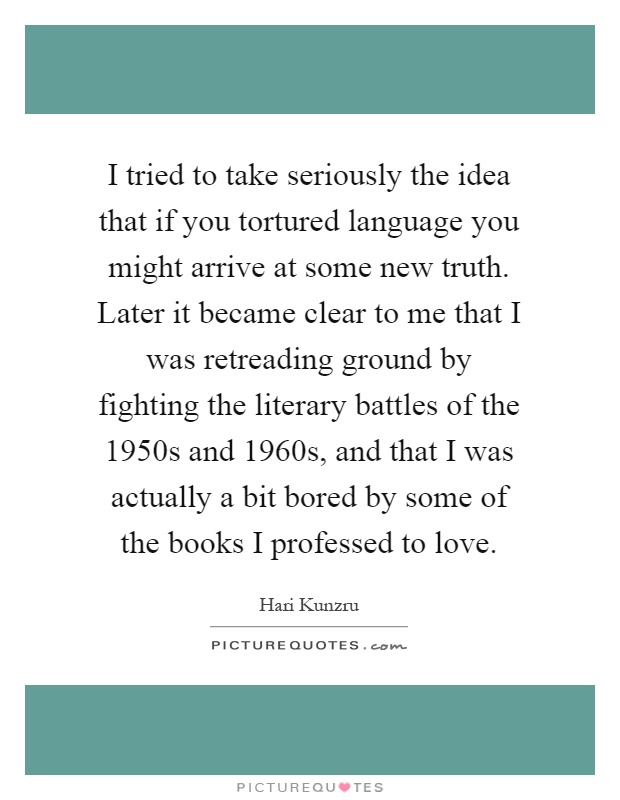I tried to take seriously the idea that if you tortured language you might arrive at some new truth. Later it became clear to me that I was retreading ground by fighting the literary battles of the 1950s and 1960s, and that I was actually a bit bored by some of the books I professed to love Picture Quote #1