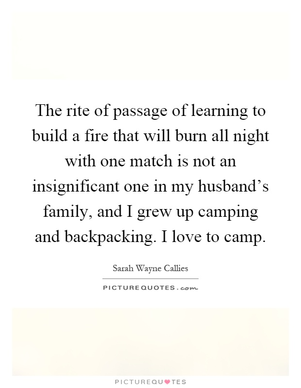 The rite of passage of learning to build a fire that will burn all night with one match is not an insignificant one in my husband's family, and I grew up camping and backpacking. I love to camp Picture Quote #1