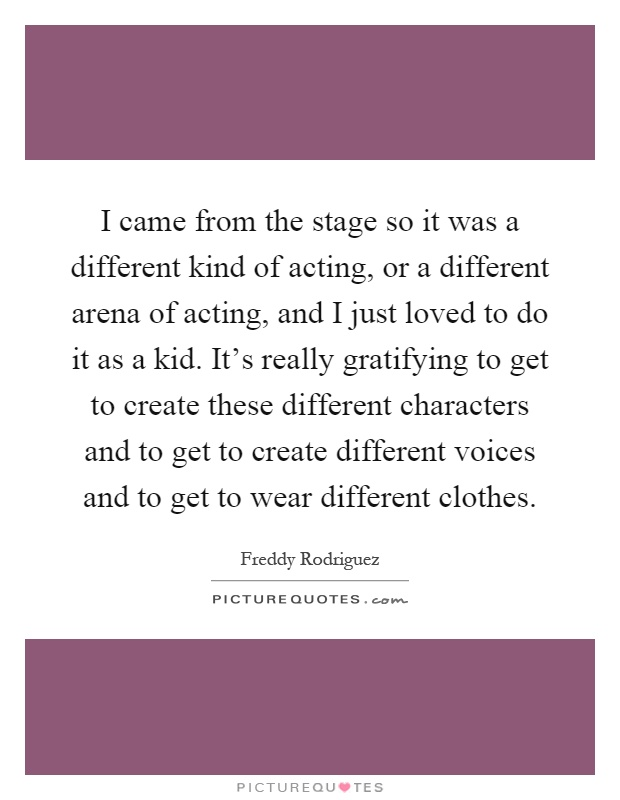I came from the stage so it was a different kind of acting, or a different arena of acting, and I just loved to do it as a kid. It's really gratifying to get to create these different characters and to get to create different voices and to get to wear different clothes Picture Quote #1