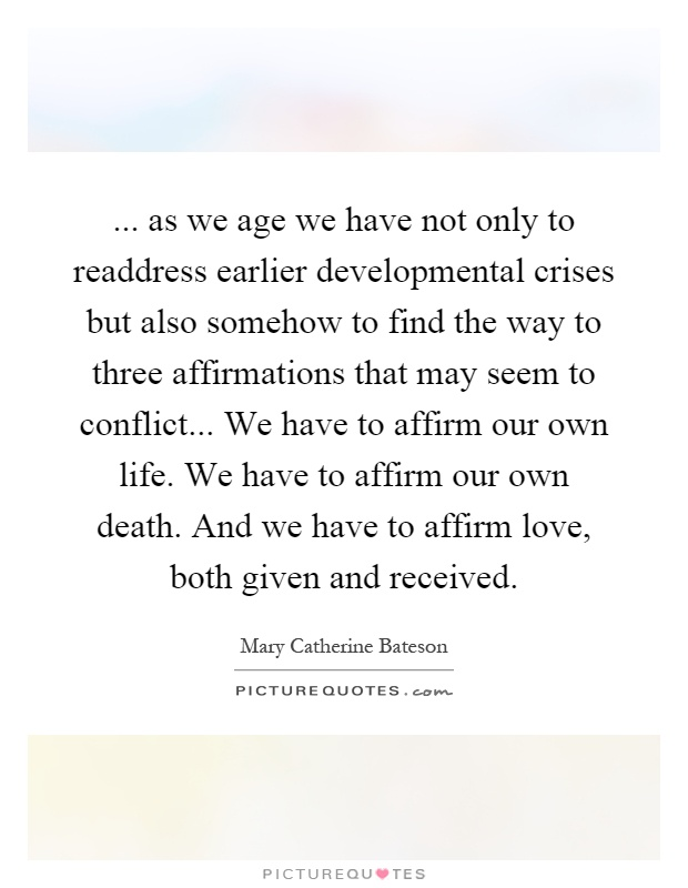 ... as we age we have not only to readdress earlier developmental crises but also somehow to find the way to three affirmations that may seem to conflict... We have to affirm our own life. We have to affirm our own death. And we have to affirm love, both given and received Picture Quote #1