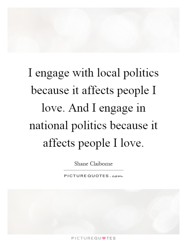 I engage with local politics because it affects people I love. And I engage in national politics because it affects people I love Picture Quote #1