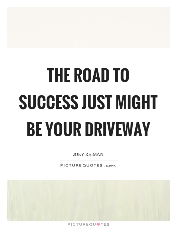 The road to success just might be your driveway Picture Quote #1
