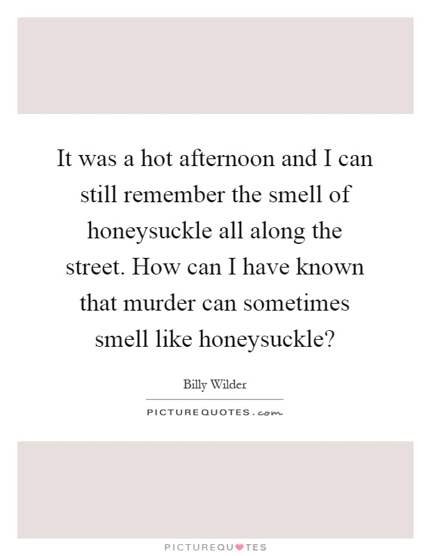 It was a hot afternoon and I can still remember the smell of honeysuckle all along the street. How can I have known that murder can sometimes smell like honeysuckle? Picture Quote #1