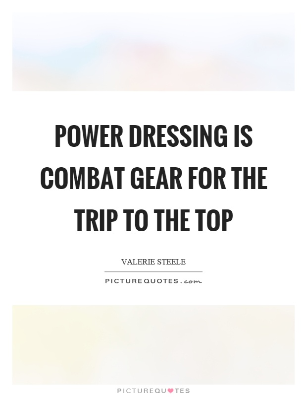 Power dressing is combat gear for the trip to the top Picture Quote #1