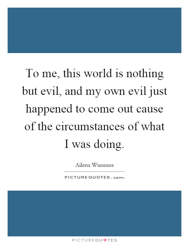 To me, this world is nothing but evil, and my own evil just happened to come out cause of the circumstances of what I was doing Picture Quote #1