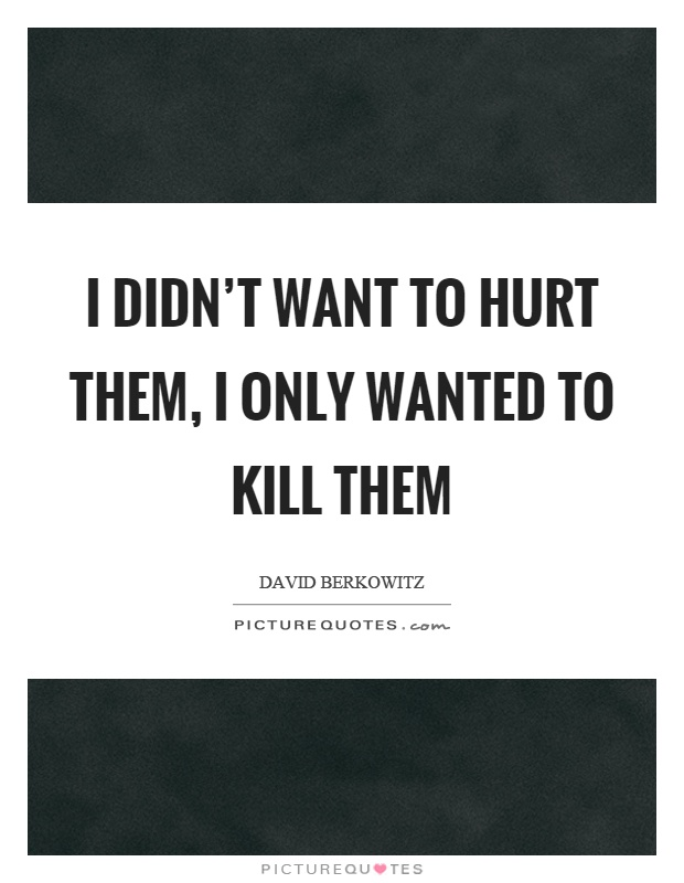 I didn't want to hurt them, I only wanted to kill them Picture Quote #1
