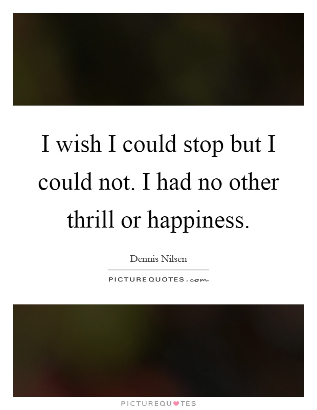 I wish I could stop but I could not. I had no other thrill or happiness Picture Quote #1