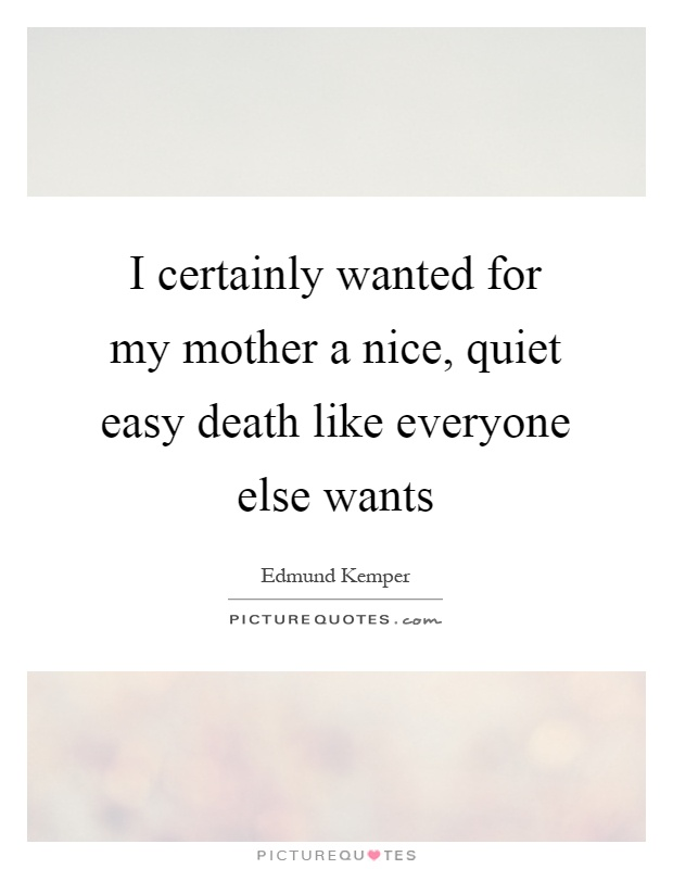 I certainly wanted for my mother a nice, quiet easy death like everyone else wants Picture Quote #1