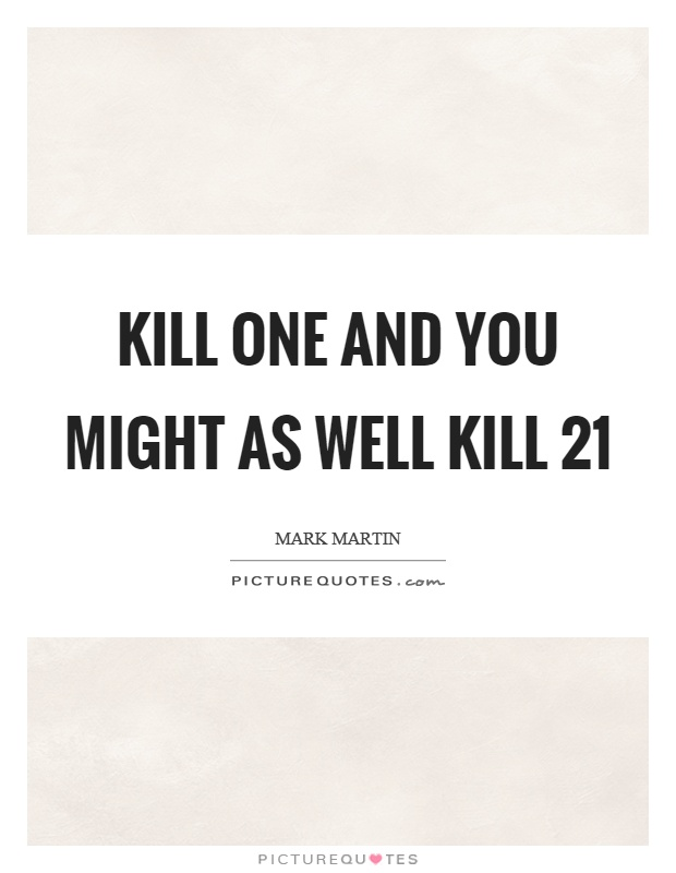 Kill one and you might as well kill 21 Picture Quote #1