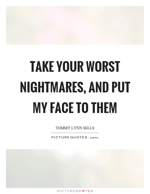 Take your worst nightmares, and put my face to them Picture Quote #1