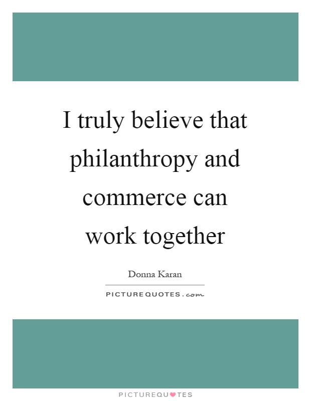 I truly believe that philanthropy and commerce can work together Picture Quote #1