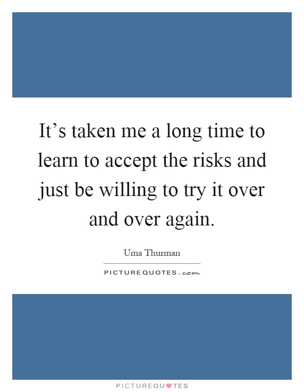 It's taken me a long time to learn to accept the risks and just be willing to try it over and over again Picture Quote #1