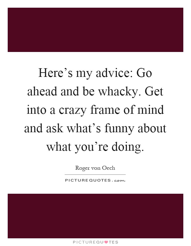 Here's my advice: Go ahead and be whacky. Get into a crazy frame of mind and ask what's funny about what you're doing Picture Quote #1