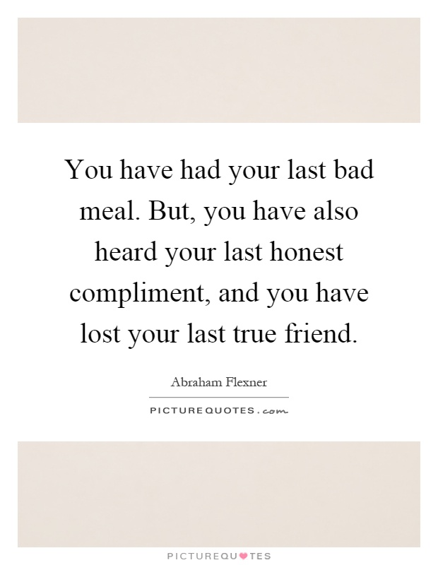 You have had your last bad meal. But, you have also heard your last honest compliment, and you have lost your last true friend Picture Quote #1
