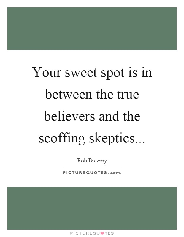 Your sweet spot is in between the true believers and the scoffing skeptics Picture Quote #1