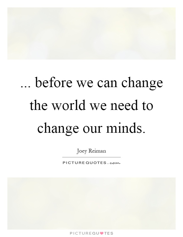 ... before we can change the world we need to change our minds Picture Quote #1