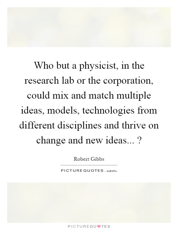 Who but a physicist, in the research lab or the corporation, could mix and match multiple ideas, models, technologies from different disciplines and thrive on change and new ideas...? Picture Quote #1