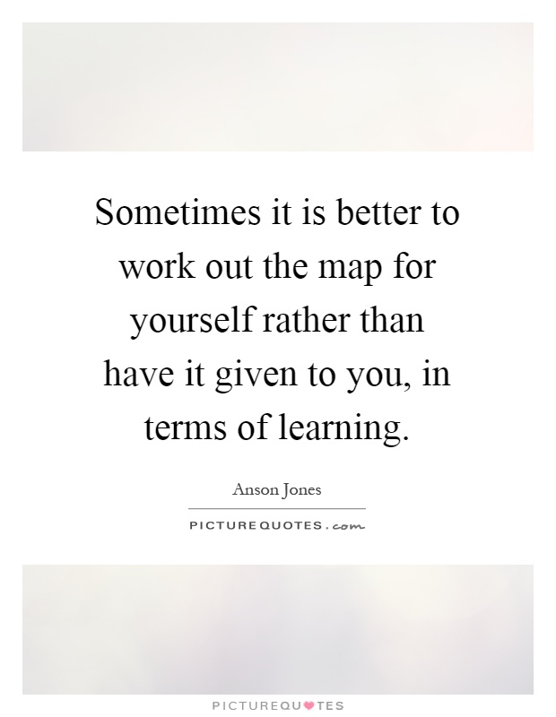 Sometimes it is better to work out the map for yourself rather than have it given to you, in terms of learning Picture Quote #1