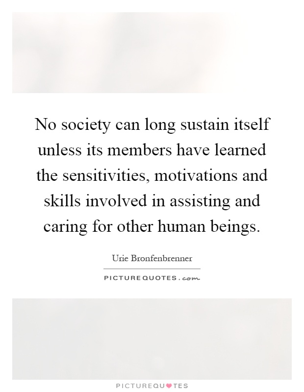 No society can long sustain itself unless its members have learned the sensitivities, motivations and skills involved in assisting and caring for other human beings Picture Quote #1