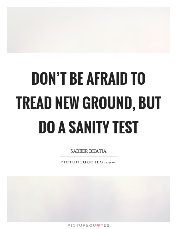 Don't be afraid to tread new ground, but do a sanity test Picture Quote #1