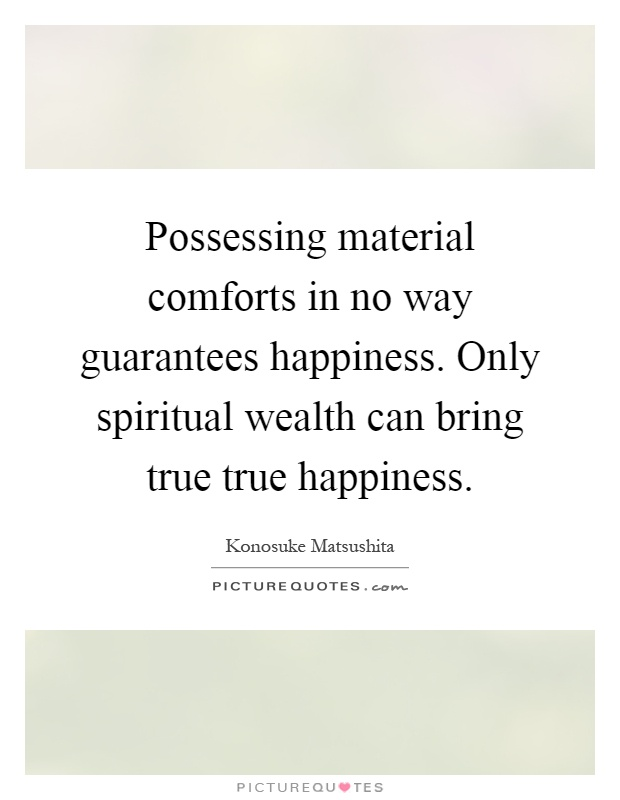 Possessing material comforts in no way guarantees happiness. Only spiritual wealth can bring true true happiness Picture Quote #1