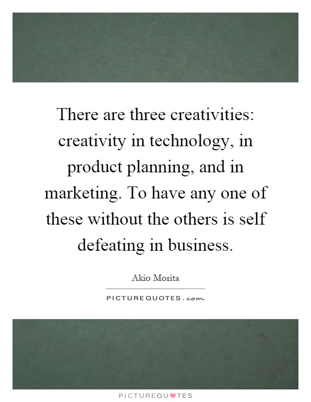 There are three creativities: creativity in technology, in product planning, and in marketing. To have any one of these without the others is self defeating in business Picture Quote #1