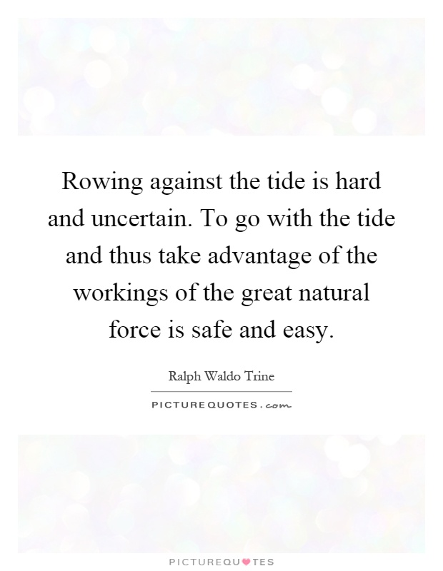 Rowing against the tide is hard and uncertain. To go with the tide and thus take advantage of the workings of the great natural force is safe and easy Picture Quote #1